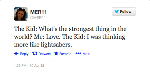 @MER11: The Kid: What's the strongest thing in the world? Me: Love. The Kid: I was thinking more like lightsabers.