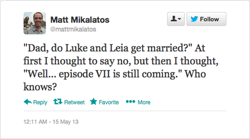 "@mattmikalatos: ""Dad, do Luke and Leia get married?"" At first I thought to say no, but then I thought, ""Well... episode VII is still coming."" Who knows?"