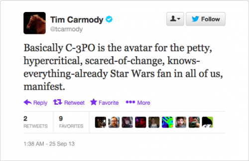 @tcarmody: Basically C-3PO is the avatar for the petty, hypercritical, scared-of-change, knows-everything-already Star Wars fan in all of us, manifest.