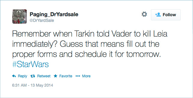 @DrYardSale: Remember when Tarkin told Vader to kill Leia immediately? Guess that means fill out the proper forms and schedule it for tomorrow. #StarWars