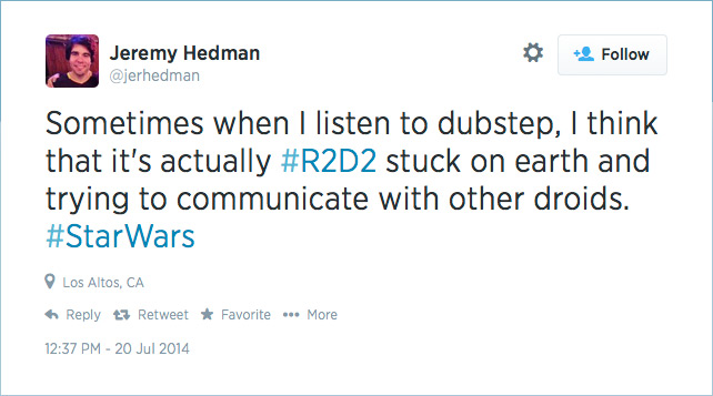 @jerhedman: Sometimes when I listen to dubstep, I think that it's actually #R2D2 stuck on earth and trying to communicate with other droids. #StarWars