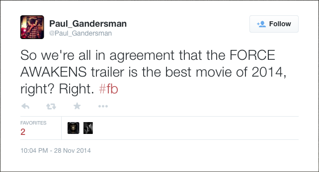 @Paul_Gandersman: So we're all in agreement that the FORCE AWAKENS trailer is the best movie of 2014, right? Right.