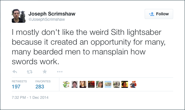 @JosephScrimshaw: I mostly don't like the weird Sith lightsaber because it created an opportunity for many, many bearded men to mansplain how swords work.