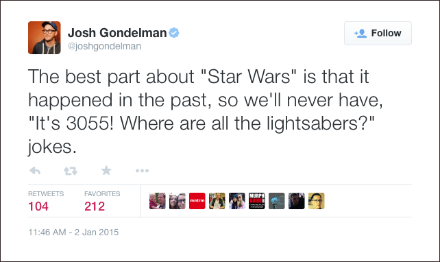 "@joshgondelman: The best part about ""Star Wars"" is that it happened in the past, so we'll never have, ""It's 3055! Where are all the lightsabers?"" jokes."