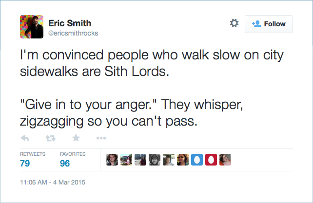 "@ericsmithrocks:  I'm convinced people who walk slow on city sidewalks are Sith Lords. ""Give in to your anger."" They whisper, zigzagging so you can't pass."